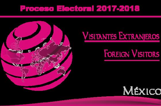 Visitantes Extranjeros en el marco del proceso electoral federal y concurrente 2017-2018