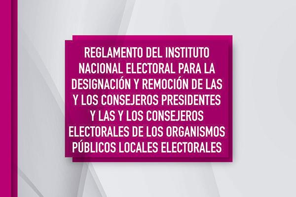 Reglamento del INE para la Designación y Remoción de las y los Consejeros Presidentes y las y los Consejeros Electorales de los OPLES